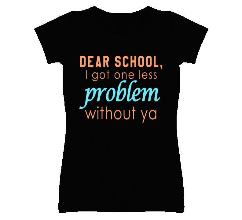Dear School, I Got One Less Problem Without Ya Funny Graphic T Shirt