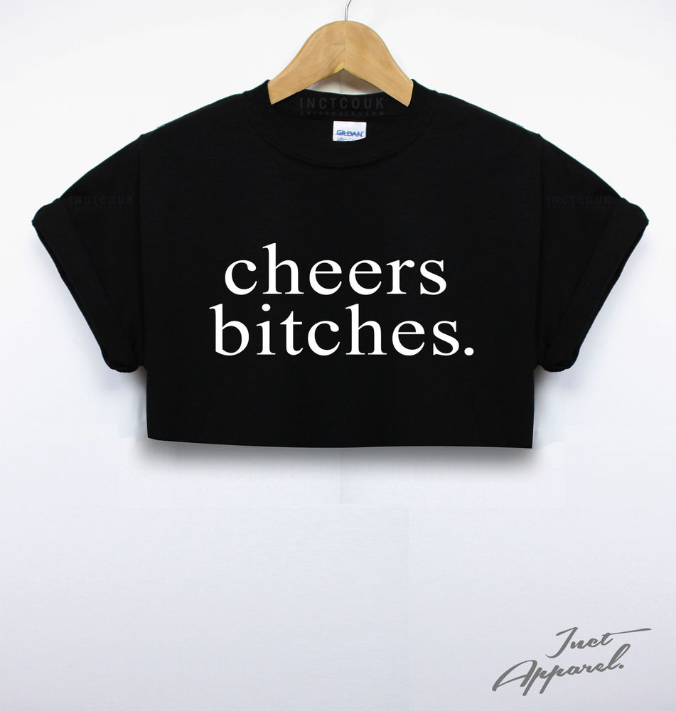 CHEERS BITCHES CROP TOP T SHIRT CUTE HIPSTER GIRLS WOMEN USA DOPE TUMBLR FASHION | eBay