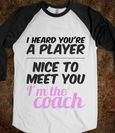 I HEARD YOU'RE A PLAYER. NICE TO MEET YOU I'm the coach. - youregonnalovethis - Skreened T-shirts, Organic Shirts, Hoodies, Kids Tees, Baby One-Pieces and Tote Bags Custom T-Shirts, Organic Shirts, Hoodies, Novelty Gifts, Kids Apparel, Baby One-Pieces | Skreened - Ethical Custom Apparel