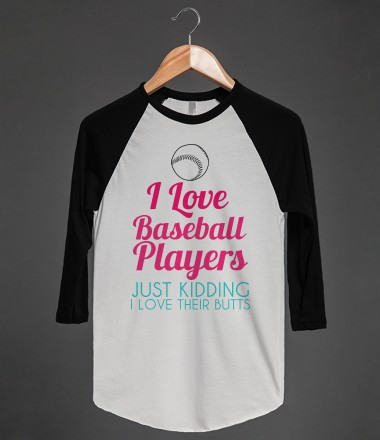 I LOVE BASEBALL PLAYERS JUST KIDDING I LOVE THEIR BUTTS - glamfoxx.com - Skreened T-shirts, Organic Shirts, Hoodies, Kids Tees, Baby One-Pieces and Tote Bags Custom T-Shirts, Organic Shirts, Hoodies, Novelty Gifts, Kids Apparel, Baby One-Pieces | Skreened - Ethical Custom Apparel