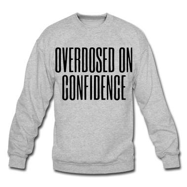 Overdosed On Confidence - stayflyclothing.com Sweatshirt | Spreadshirt | ID: 10208656