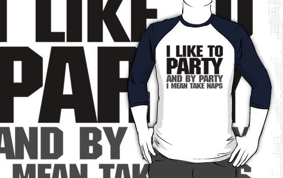 """I like to party. And by party I mean take naps."" T-Shirts & Hoodies by digerati 