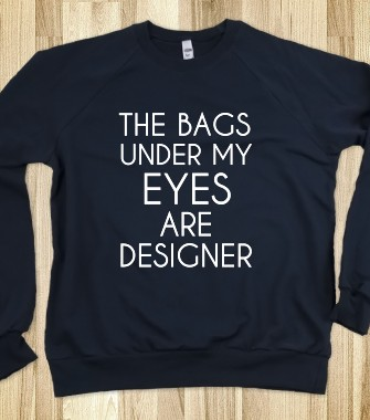 THE BAGS UNDER MY EYES ARE DESIGNER - glamfoxx.com - Skreened T-shirts, Organic Shirts, Hoodies, Kids Tees, Baby One-Pieces and Tote Bags Custom T-Shirts, Organic Shirts, Hoodies, Novelty Gifts, Kids Apparel, Baby One-Pieces   Skreened - Ethical Custom Apparel