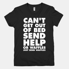 Can't Get Out Of Bed, Send Help (Or Waffles, Just Send Waffles) | HUMAN | T-Shirts, Tanks, Sweatshirts and Hoodies