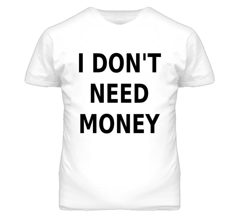 I Don't Need Money Funny Popular T Shirt