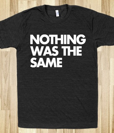 Nothing Was The Same - soclothing - Skreened T-shirts, Organic Shirts, Hoodies, Kids Tees, Baby One-Pieces and Tote Bags Custom T-Shirts, Organic Shirts, Hoodies, Novelty Gifts, Kids Apparel, Baby One-Pieces | Skreened - Ethical Custom Apparel