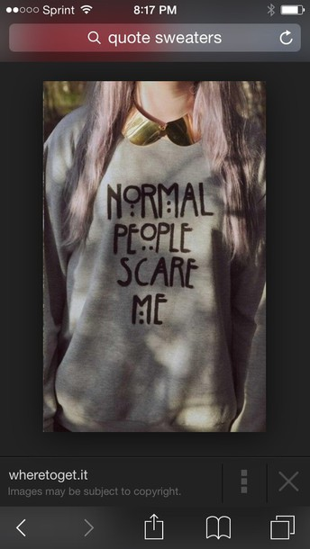 sweater it's a grey sweater with the quote normal people scare me