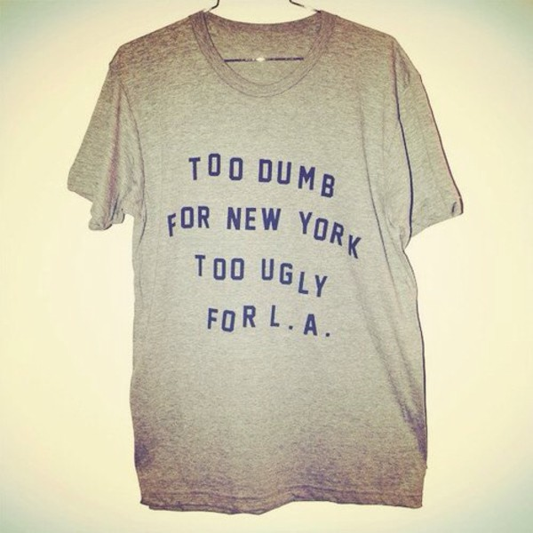 t-shirt too dumb for new york too ugly for la los angeles new york city