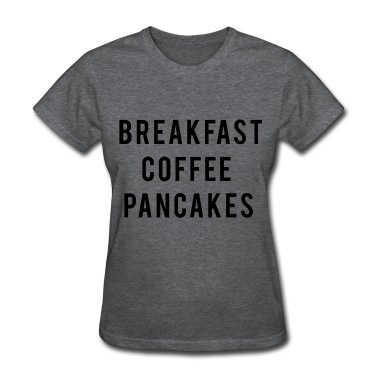 BREAKFAST COFFEE PANCAKES WOMEN'S T-SHIRTS on The Hunt
