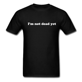 I'M NOT DEAD YET T-Shirt | Black Mambo - Pop Culture T-Shirts and Comic Convention T-Shirts For Less Than $20
