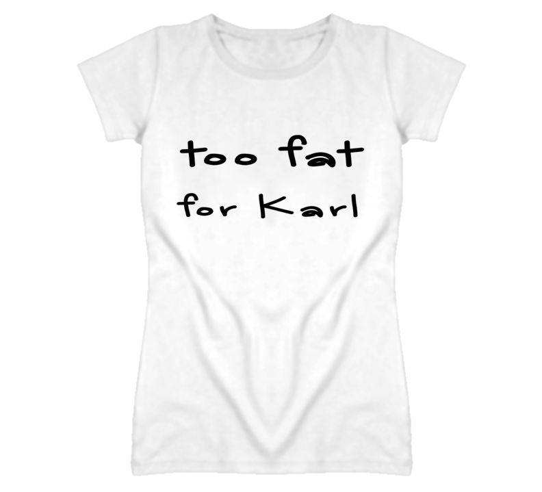 Too Fat For Karl Funny Graphic T Shirt