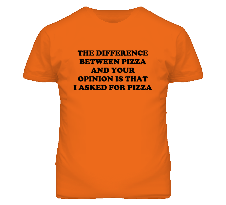 The Difference Between Pizza and Your Opinion Funny T Shirt