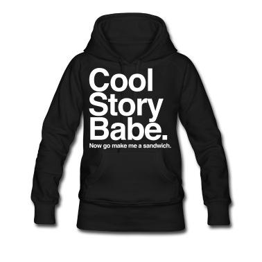 Cool Story Babe. Now go make me a sandwich. Sweatshirt   Spreadshirt   ID: 20444264