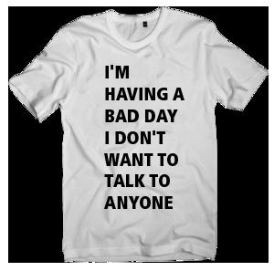 Elvisu Santro California T-shirt — I'M HAVING A  BAD DAY I DON'T  WANT TO TALK TO  ANYONE
