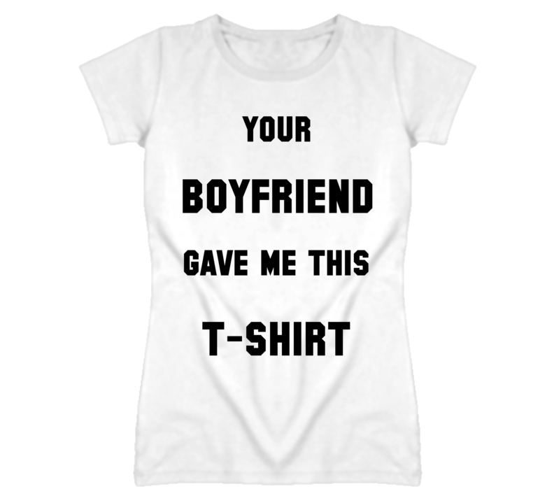 Your Boyfriend Gave Me This T Shirt Funny White Tee
