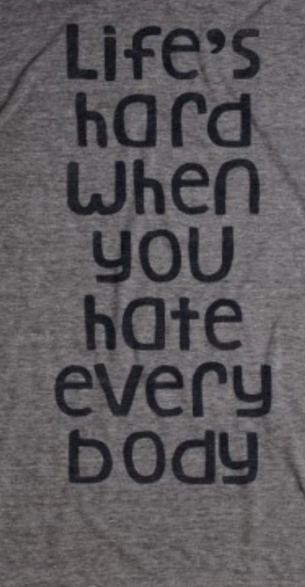 shirt grey shirt life is hard hate everybody life is hard if you hate everybody skreened