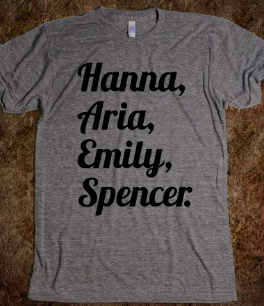 Hanna, Aria, Emily, Spencer. - fiffypie - Skreened T-shirts, Organic Shirts, Hoodies, Kids Tees, Baby One-Pieces and Tote Bags Custom T-Shirts, Organic Shirts, Hoodies, Novelty Gifts, Kids Apparel, Baby One-Pieces | Skreened - Ethical Custom Apparel