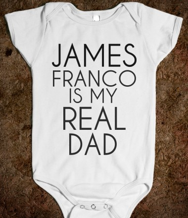JAMES FRANCO IS MY REAL DAD one-piece - glamfoxx.com - Skreened T-shirts, Organic Shirts, Hoodies, Kids Tees, Baby One-Pieces and Tote Bags Custom T-Shirts, Organic Shirts, Hoodies, Novelty Gifts, Kids Apparel, Baby One-Pieces   Skreened - Ethical Custom Apparel