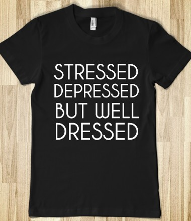 STRESSED DEPRESSED BUT WELL DRESSED - glamfoxx.com - Skreened T-shirts, Organic Shirts, Hoodies, Kids Tees, Baby One-Pieces and Tote Bags Custom T-Shirts, Organic Shirts, Hoodies, Novelty Gifts, Kids Apparel, Baby One-Pieces   Skreened - Ethical Custom Apparel