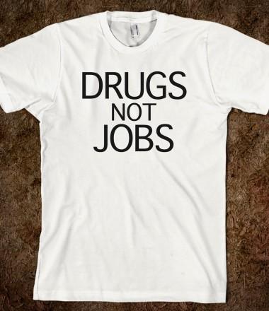 Drugs Not Jobs - A Shop Of Satyrs - Skreened T-shirts, Organic Shirts, Hoodies, Kids Tees, Baby One-Pieces and Tote Bags Custom T-Shirts, Organic Shirts, Hoodies, Novelty Gifts, Kids Apparel, Baby One-Pieces | Skreened - Ethical Custom Apparel