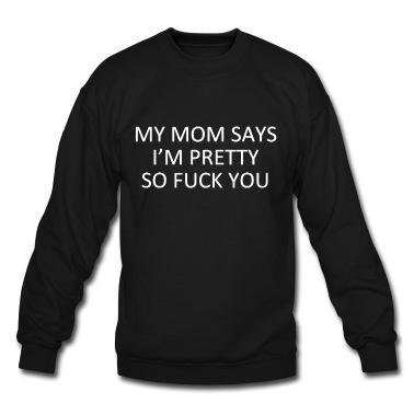 My mom says i'm pretty so fuck you T-Shirt   Spreadshirt   ID: 13412234