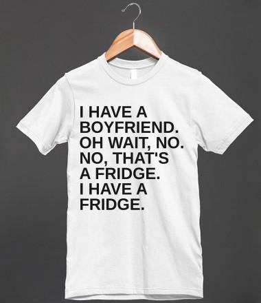BOYFRIEND OR FRIDGE - glamfoxx.com - Skreened T-shirts, Organic Shirts, Hoodies, Kids Tees, Baby One-Pieces and Tote Bags Custom T-Shirts, Organic Shirts, Hoodies, Novelty Gifts, Kids Apparel, Baby One-Pieces | Skreened - Ethical Custom Apparel