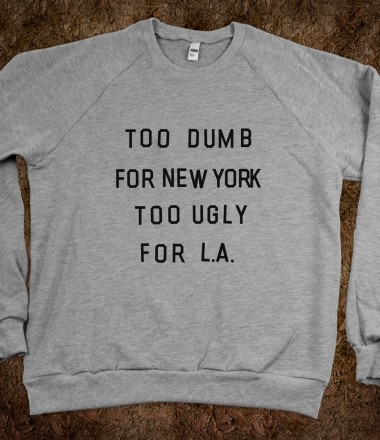 Too Dumb For New York, Too Ugly for L.A. (Sweatshirt) - xpress - Skreened T-shirts, Organic Shirts, Hoodies, Kids Tees, Baby One-Pieces and Tote Bags Custom T-Shirts, Organic Shirts, Hoodies, Novelty Gifts, Kids Apparel, Baby One-Pieces | Skreened - Ethical Custom Apparel