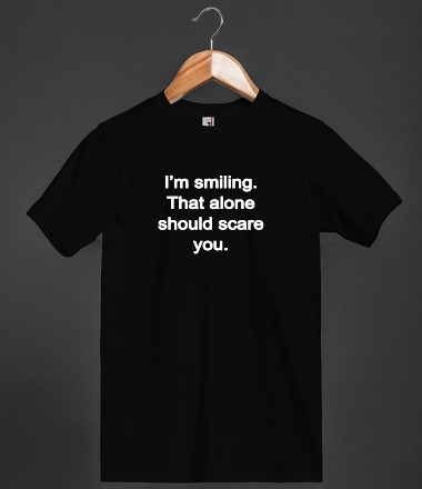 I'm smiling. That alone should scare you. - Too Sassy 4 U - Skreened T-shirts, Organic Shirts, Hoodies, Kids Tees, Baby One-Pieces and Tote Bags Custom T-Shirts, Organic Shirts, Hoodies, Novelty Gifts, Kids Apparel, Baby One-Pieces | Skreened - Ethical Custom Apparel