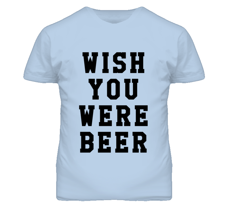 Wish You Were Beer Funny Alcohol Drinking Graphic T Shirt