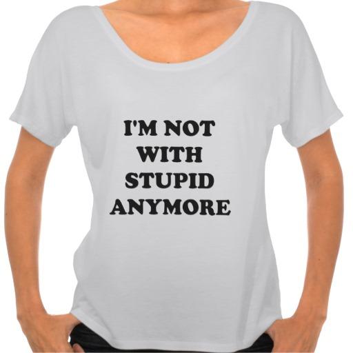 I'm Not With Stupid Anymore Tee | Zazzle.co.uk