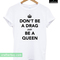 Dont be a drag just be a queen t-shirt