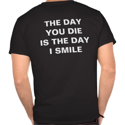 The Day You Die Is The Day I Smile T-shirts from Zazzle.com