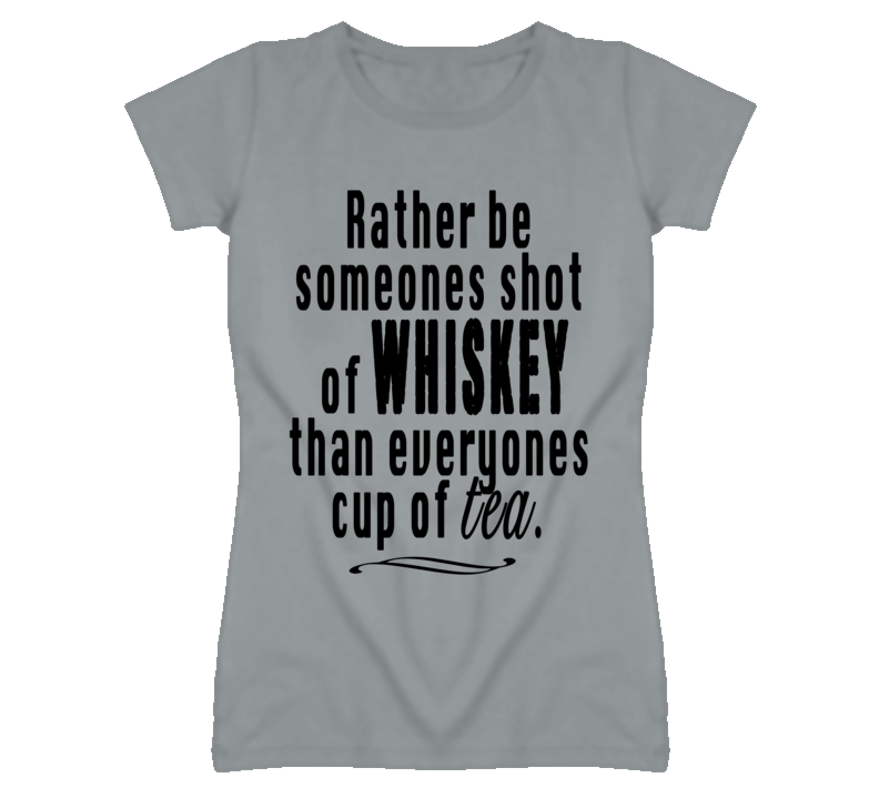 Rather Be Someones Shot of Whiskey Than Everyones Cup Of Tea T Shirt