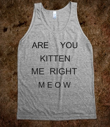 ARE YOU KITTEN ME RIGHT MEOW - Rave Shirts - Skreened T-shirts, Organic Shirts, Hoodies, Kids Tees, Baby One-Pieces and Tote Bags Custom T-Shirts, Organic Shirts, Hoodies, Novelty Gifts, Kids Apparel, Baby One-Pieces   Skreened - Ethical Custom Apparel