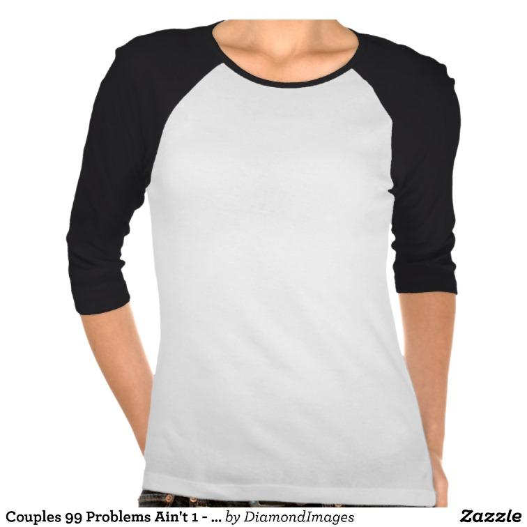 Couples 99 Problems Ain't 1 - 3/4 Sleeve Raglan Shirt from Zazzle.com