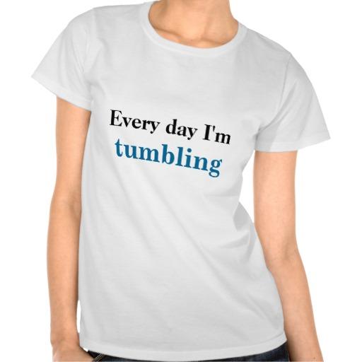 Every day I'm tumbling T-shirts | Zazzle.co.uk