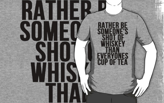 """""""Rather Be Someone's Shot Of Whiskey"""" T-Shirts & Hoodies by Alan Craker   Redbubble"""