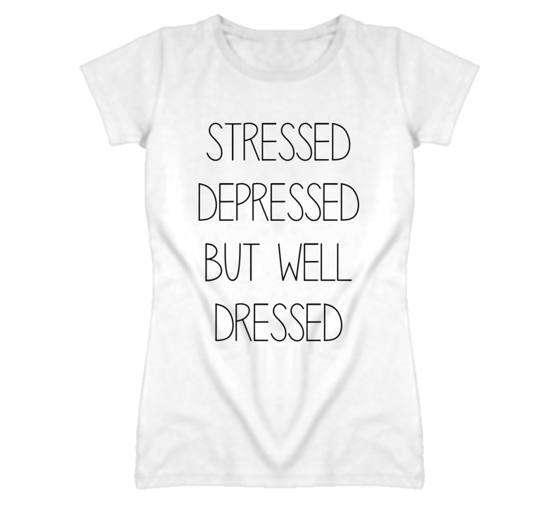 Stressed Depressed But Well Dressed Funny Ladies White T Shirt