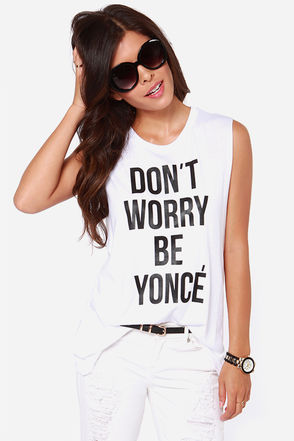 Style Stalker Don't Worry Be Yonce - Muscle Tee - White Top - $49.00
