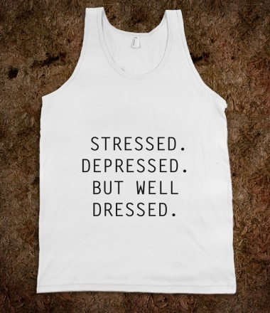 Stressed, Depressed, but well Dressed - Studio13 - Skreened T-shirts, Organic Shirts, Hoodies, Kids Tees, Baby One-Pieces and Tote Bags Custom T-Shirts, Organic Shirts, Hoodies, Novelty Gifts, Kids Apparel, Baby One-Pieces | Skreened - Ethical Custom Apparel