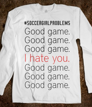 #soccergirlproblems good game, I hate you - SwerveShirts - Skreened T-shirts, Organic Shirts, Hoodies, Kids Tees, Baby One-Pieces and Tote Bags Custom T-Shirts, Organic Shirts, Hoodies, Novelty Gifts, Kids Apparel, Baby One-Pieces | Skreened - Ethical Custom Apparel