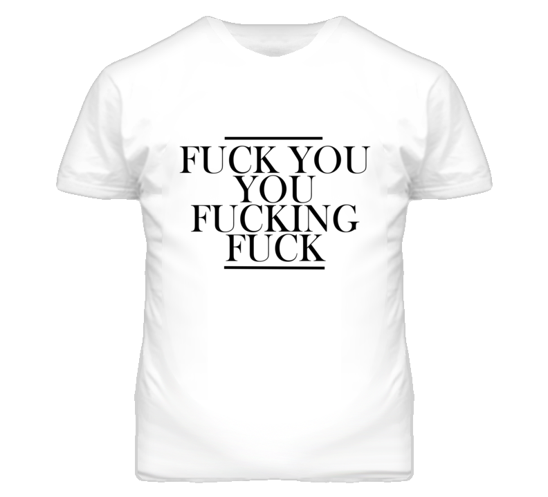 Fuck You You Fucking Fuck Graphic T Shirt