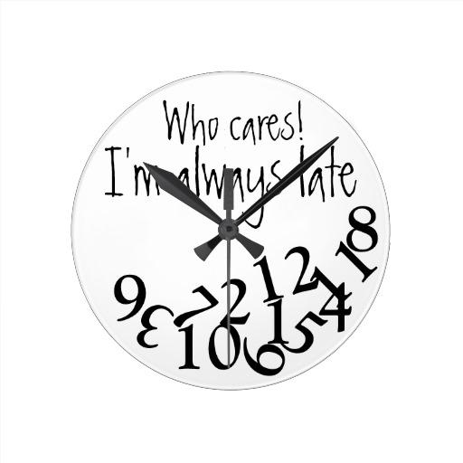Funny Always Late Round Clocks | Zazzle.co.uk