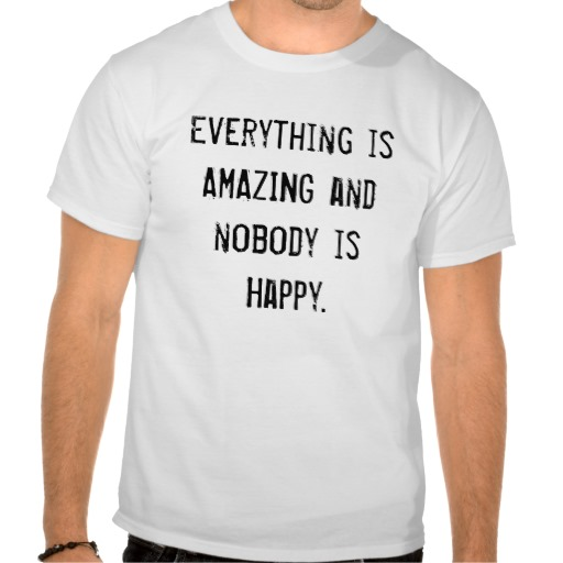 Everything is AMAZING and nobody is Happy. Tshirts from Zazzle.com