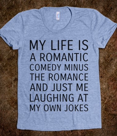 My Life is a Romantic Comedy - Text First - Skreened T-shirts, Organic Shirts, Hoodies, Kids Tees, Baby One-Pieces and Tote Bags Custom T-Shirts, Organic Shirts, Hoodies, Novelty Gifts, Kids Apparel, Baby One-Pieces | Skreened - Ethical Custom Apparel
