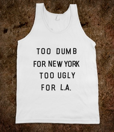 Too Dumb For New York, Too Ugly for L.A. - xpress - Skreened T-shirts, Organic Shirts, Hoodies, Kids Tees, Baby One-Pieces and Tote Bags Custom T-Shirts, Organic Shirts, Hoodies, Novelty Gifts, Kids Apparel, Baby One-Pieces | Skreened - Ethical Custom Apparel
