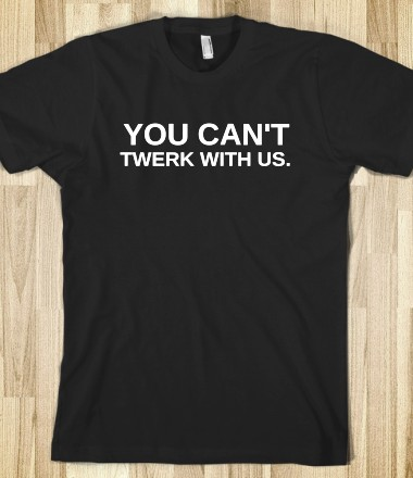 YOU CAN'T TWERK WITH US - BABYDOLL - Skreened T-shirts, Organic Shirts, Hoodies, Kids Tees, Baby One-Pieces and Tote Bags Custom T-Shirts, Organic Shirts, Hoodies, Novelty Gifts, Kids Apparel, Baby One-Pieces | Skreened - Ethical Custom Apparel