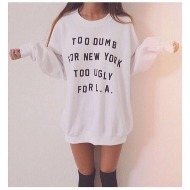 sweater,la,los angeles,new york city,dumb,smart,ugly,pretty,beautiful,tumblr,shirt,white,oversized sweater,socks,print,new york,l.a.,cute,cute sweaters,top,quote on it,hoodie,indie,grunge,california,boho,california republic,black,white sweater,too dumb,sweatshirt,l.a,letters,fashion,tumblr girl,tumblr clothes,pullover,writing,urban,crewneck,city,stupid,decision,stylish,funny,clever,sweater dress,jumper,clothes,hipster,baggy shirt,oversized,priscillax,too dumb for new york,too ugly for la,t-shirt,summer,new york sweatshirt,cute sweater,jacket,white white sweatshirt,too dumb for new york too ugly for la,style,lazy day,bright,summer top,qoute,dress