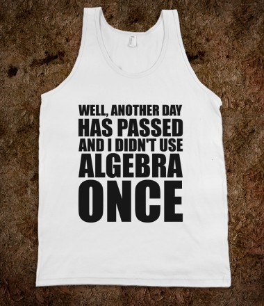Another Day Has Passed And I Didn't Use Algebra Once - Text Tees - Skreened T-shirts, Organic Shirts, Hoodies, Kids Tees, Baby One-Pieces and Tote Bags Custom T-Shirts, Organic Shirts, Hoodies, Novelty Gifts, Kids Apparel, Baby One-Pieces | Skreened - Ethical Custom Apparel