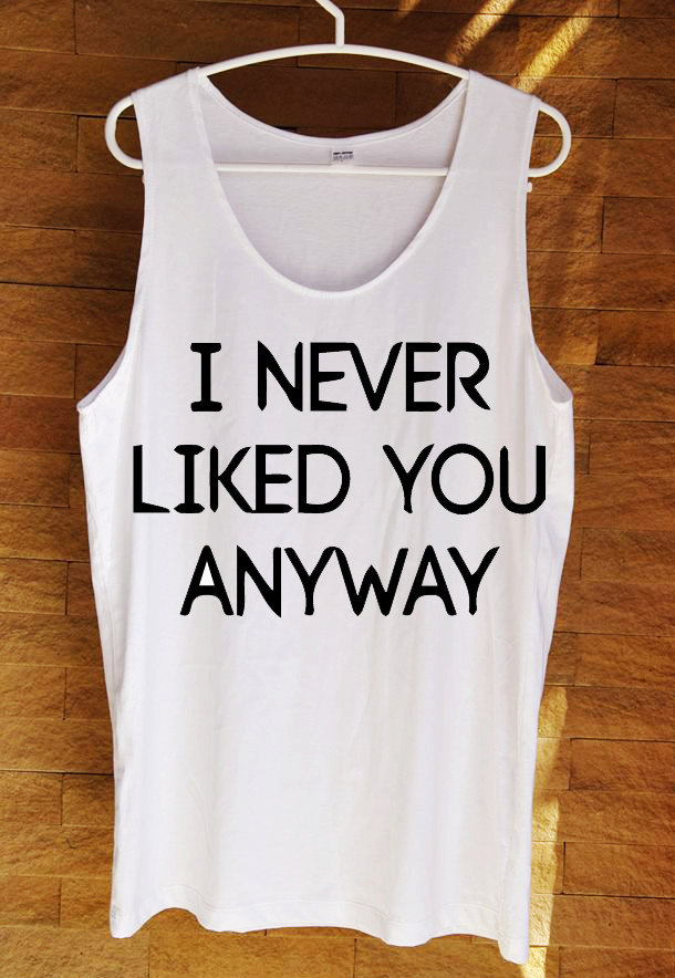 Brand new Hot I Never Liked You Anyway Ysl Tank Mean Girls Cool Screen Print  KO82